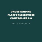 Understanding of Platform Services Controller 6.0